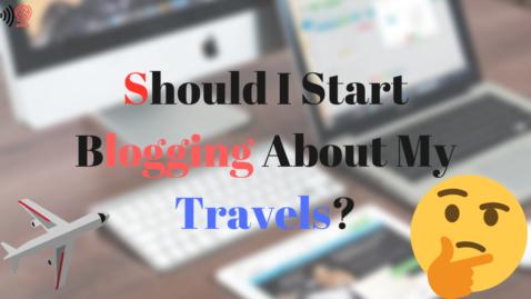 Travel Blogging-Should I Start Blogging About My Travels?