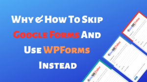 Why & How To Skip Google Forms And Use WPForms Instead